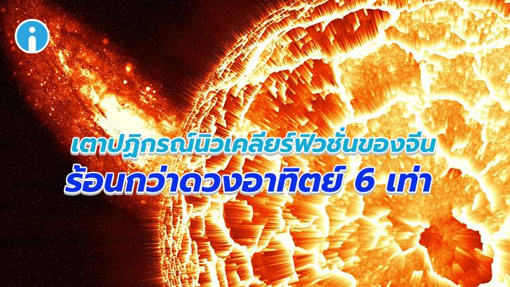 ร้อนดุจไฟนรก! เตาปฏิกรณ์นิวเคลียร์ฟิวชั่นของจีนทำลายสถิติ อุณหภูมิร้อนกว่าดวงอาทิตย์ 6 เท่า