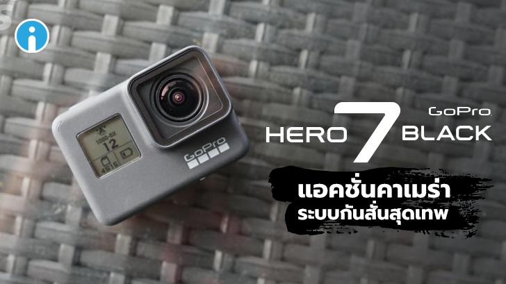 รีวิว GoPro HERO7 Black แอคชั่นคาเมร่าที่มาพร้อมกับระบบกันสั่นสุดเทพ