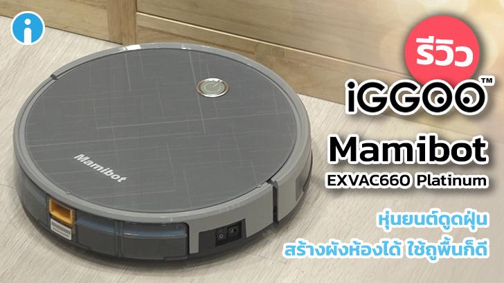 รีวิว Mamibot EXVAC660 Platinum หุ่นยนต์ดูดฝุ่น ถูพื้นได้ วาดผังแม่น แรงดูดไม่ธรรมดา