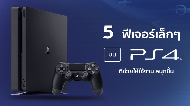 ทิปส์5 ฟีเจอร์เล็กๆ บน PlayStation 4 ที่ช่วยให้สาวกสนุกสนานกับการใช้งานมากขึ้น