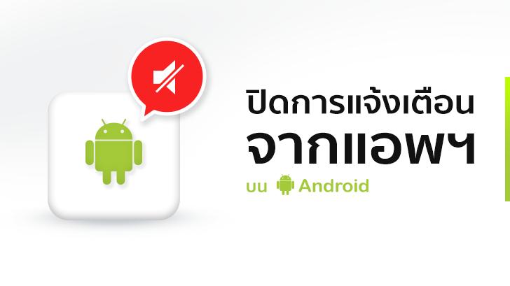 วิธีปิดการแจ้งเตือนจากแอพฯ บนสมาร์ทโฟน Android แบบเห็นผลชะงัด ไม่มีมากวนใจอีกเลย