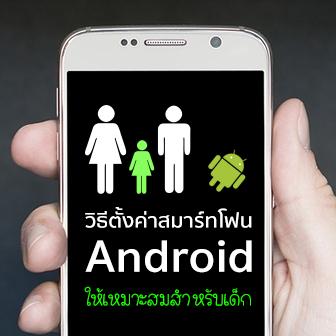 วิธีตั้งค่าการใช้งานสมาร์ทโฟน Android ให้เหมาะสมสำหรับเด็ก